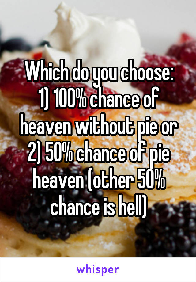 Which do you choose: 1) 100% chance of heaven without pie or 2) 50% chance of pie heaven (other 50% chance is hell)