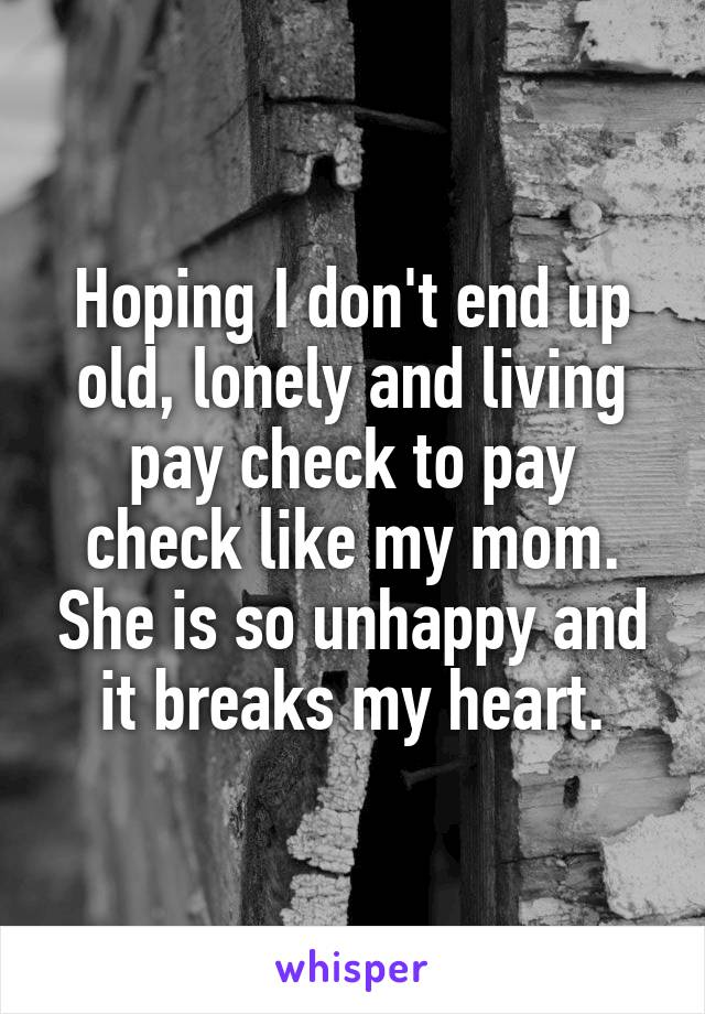 Hoping I don't end up old, lonely and living pay check to pay check like my mom. She is so unhappy and it breaks my heart.