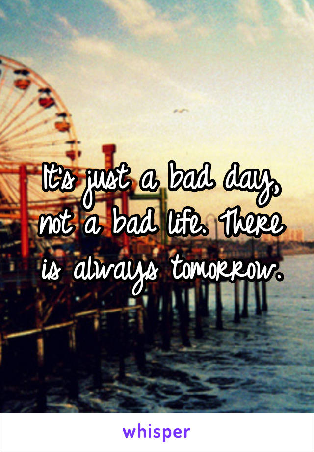 It's just a bad day, not a bad life. There is always tomorrow.