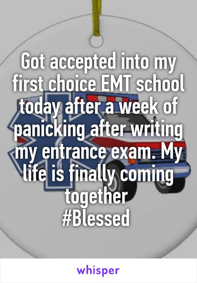 Got accepted into my first choice EMT school today after a week of panicking after writing my entrance exam. My life is finally coming together  #Blessed