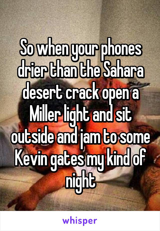 So when your phones drier than the Sahara desert crack open a Miller light and sit outside and jam to some Kevin gates my kind of night