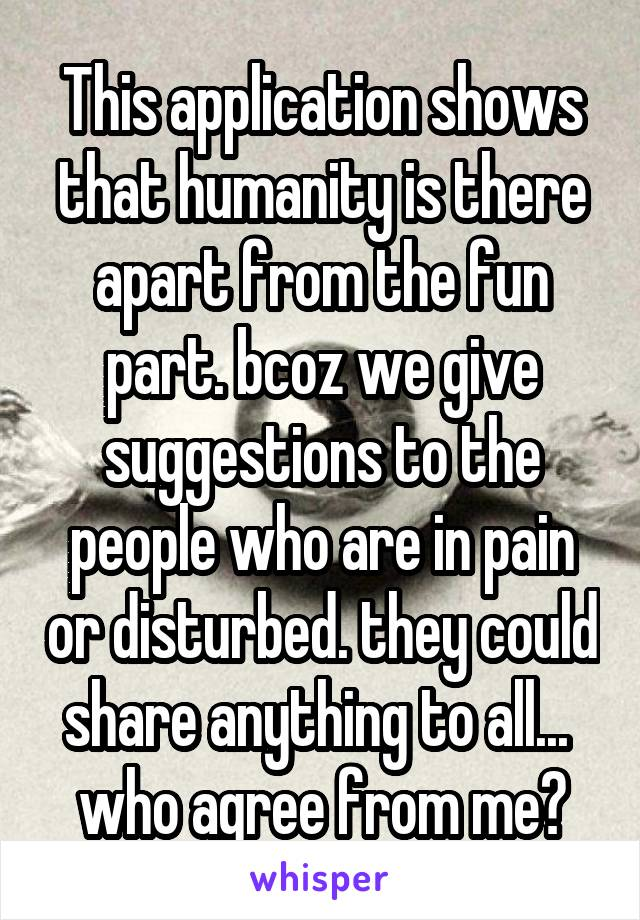 This application shows that humanity is there apart from the fun part. bcoz we give suggestions to the people who are in pain or disturbed. they could share anything to all...  who agree from me?