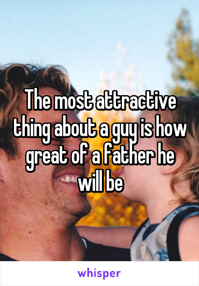 The most attractive thing about a guy is how great of a father he will be