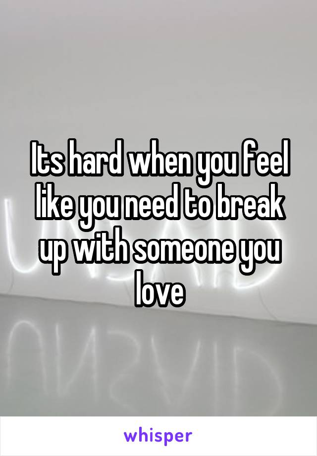 Its hard when you feel like you need to break up with someone you love