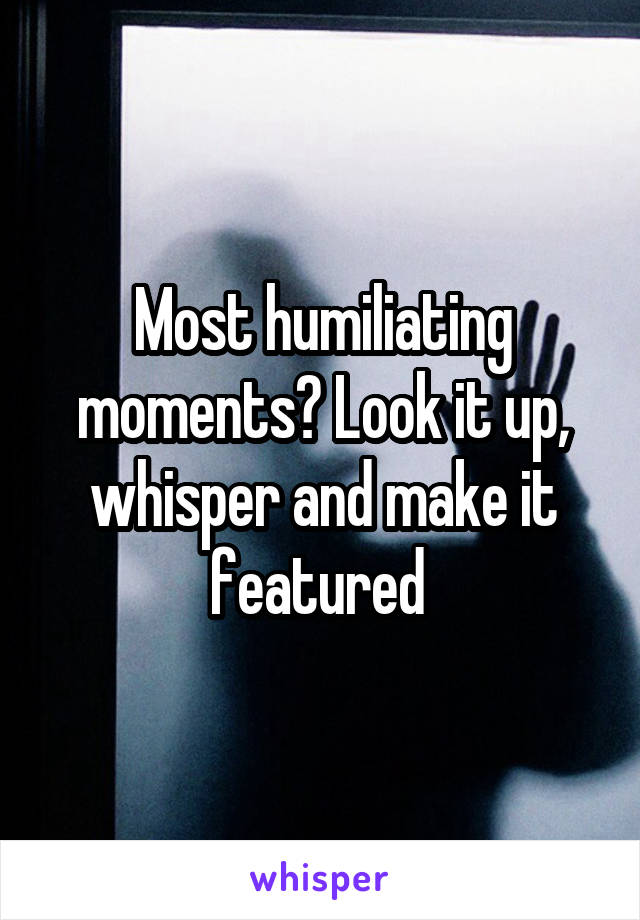 Most humiliating moments? Look it up, whisper and make it featured