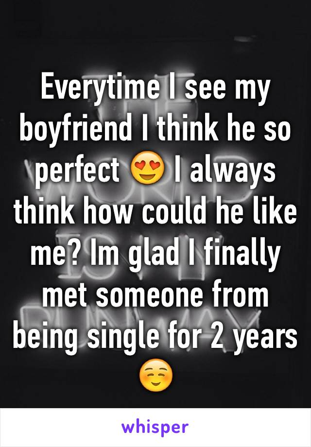 Everytime I see my boyfriend I think he so perfect 😍 I always think how could he like me? Im glad I finally met someone from being single for 2 years ☺️