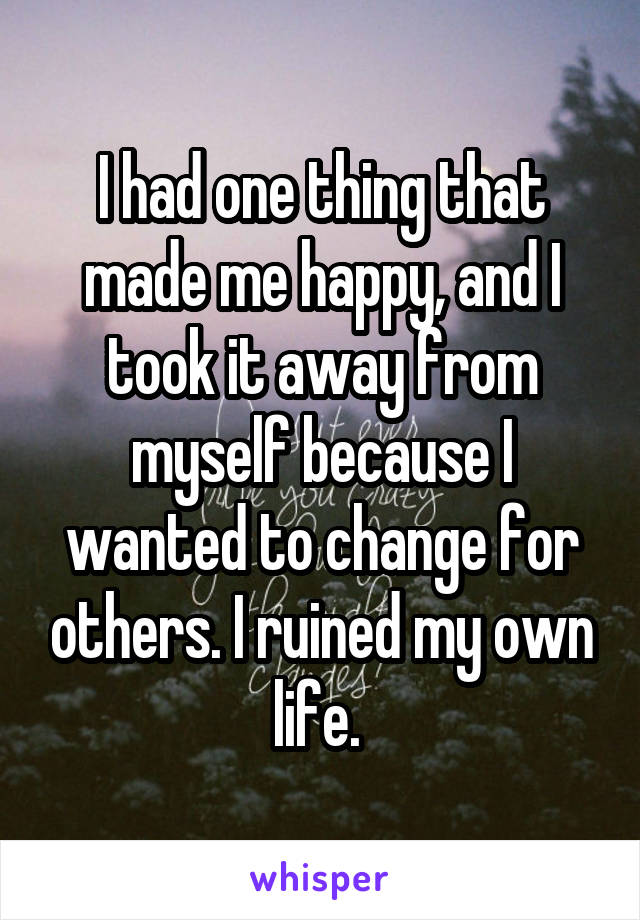 I had one thing that made me happy, and I took it away from myself because I wanted to change for others. I ruined my own life.