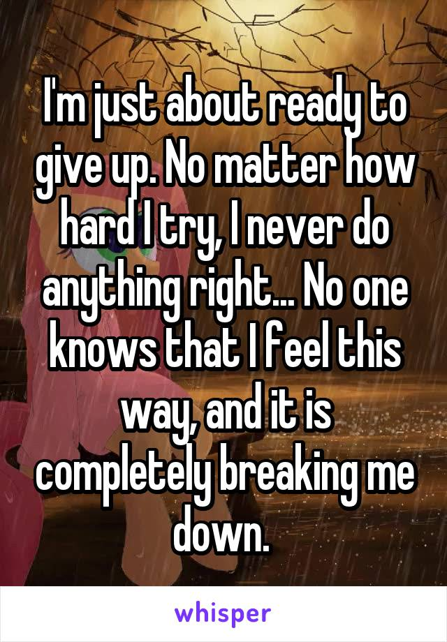 I'm just about ready to give up. No matter how hard I try, I never do anything right... No one knows that I feel this way, and it is completely breaking me down.