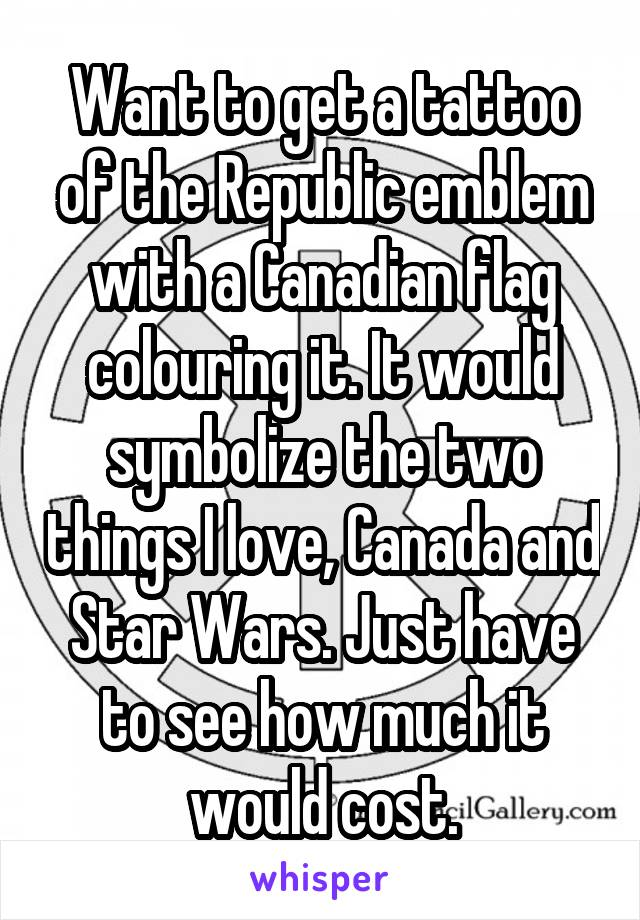 Want to get a tattoo of the Republic emblem with a Canadian flag colouring it. It would symbolize the two things I love, Canada and Star Wars. Just have to see how much it would cost.