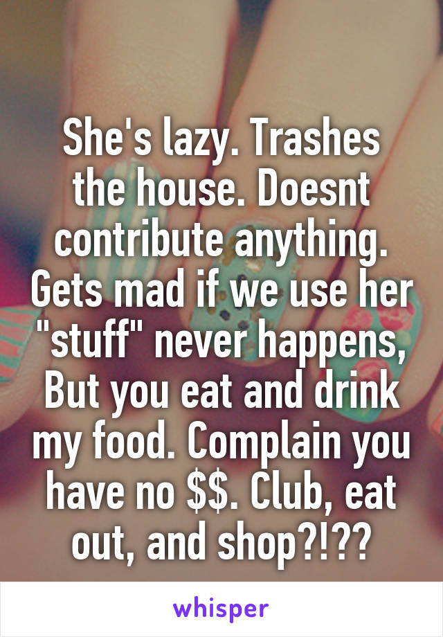 """She's lazy. Trashes the house. Doesnt contribute anything. Gets mad if we use her """"stuff"""" never happens, But you eat and drink my food. Complain you have no $$. Club, eat out, and shop?!??"""
