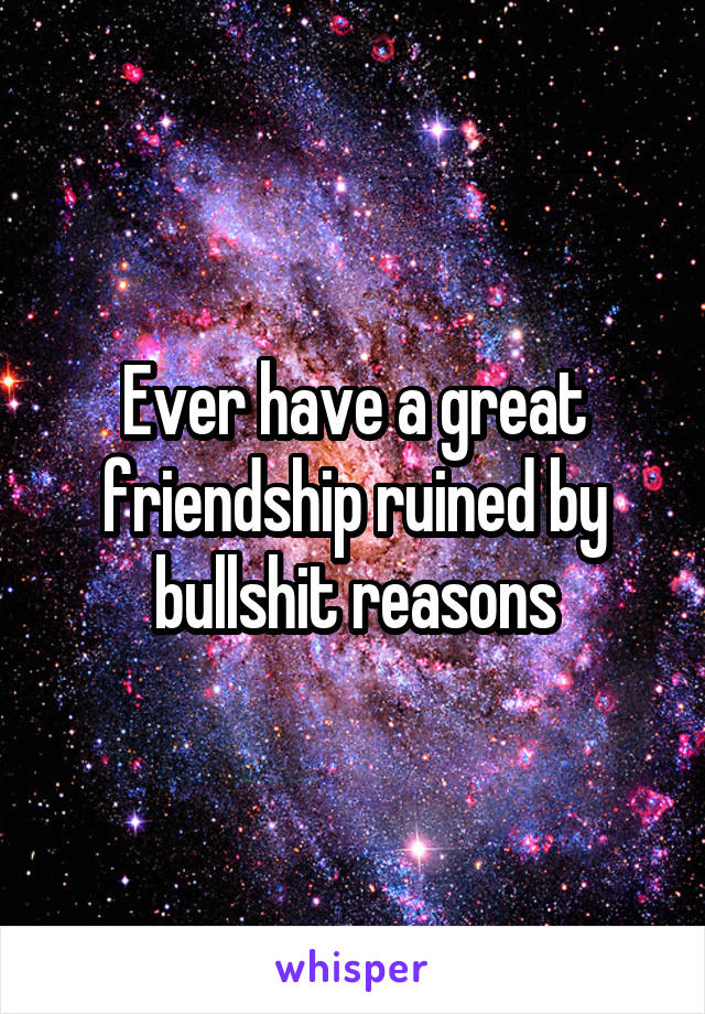Ever have a great friendship ruined by bullshit reasons