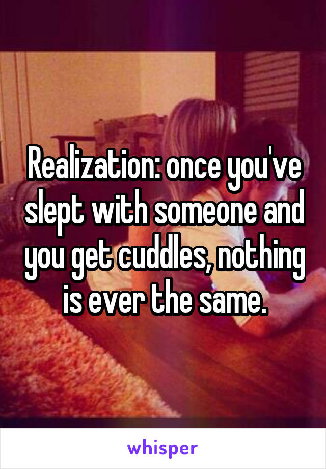 Realization: once you've slept with someone and you get cuddles, nothing is ever the same.