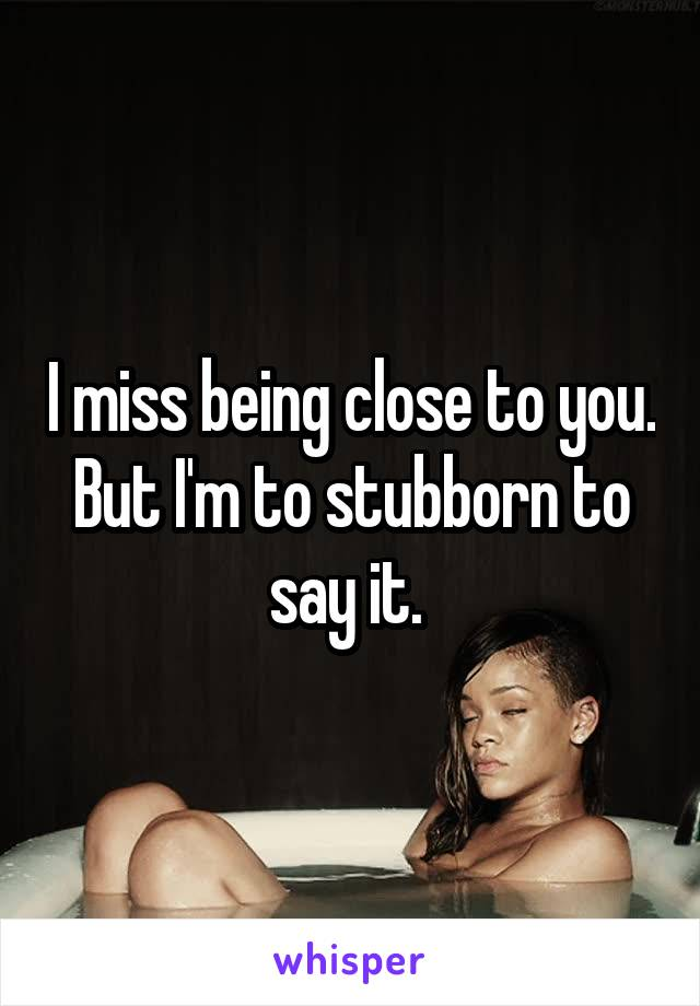 I miss being close to you. But I'm to stubborn to say it.