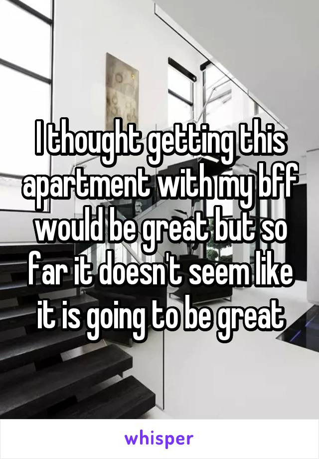 I thought getting this apartment with my bff would be great but so far it doesn't seem like it is going to be great