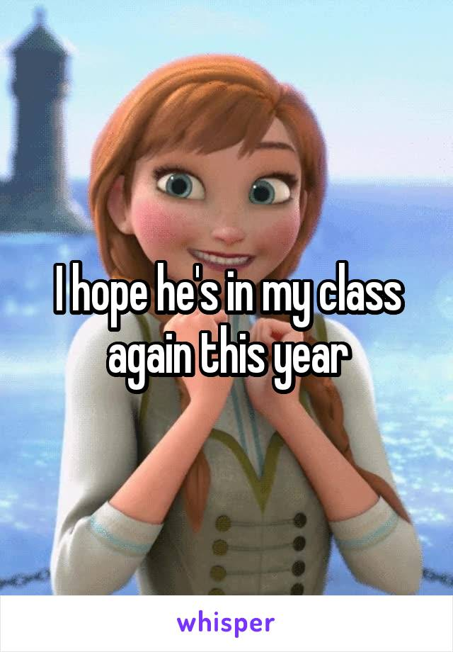I hope he's in my class again this year