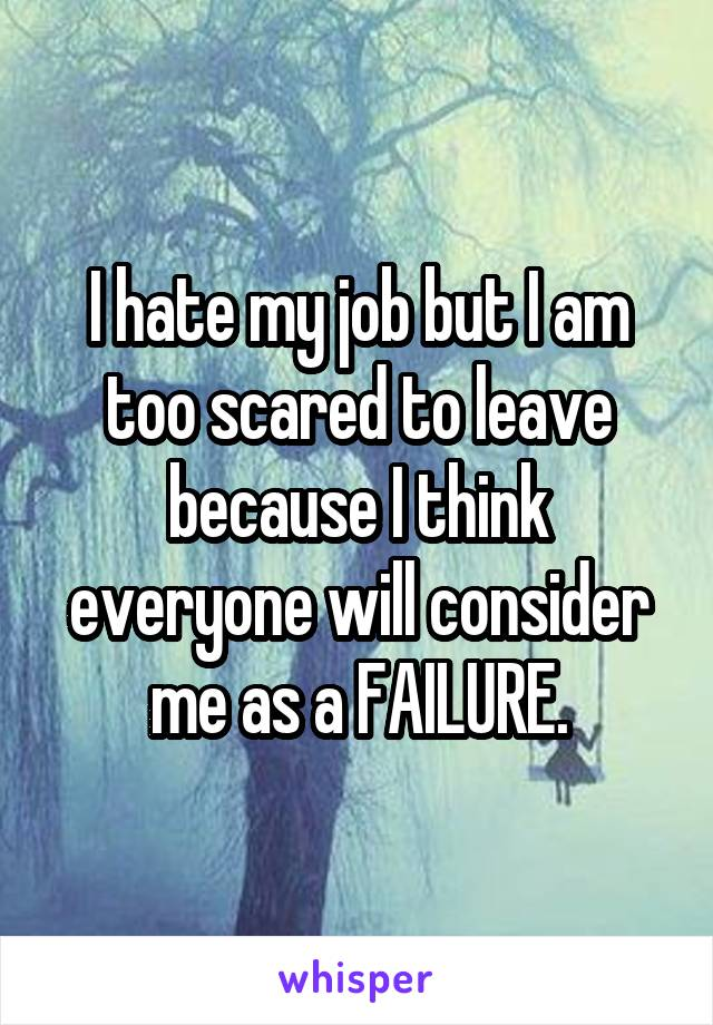 I hate my job but I am too scared to leave because I think everyone will consider me as a FAILURE.
