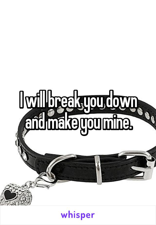 I will break you down and make you mine.