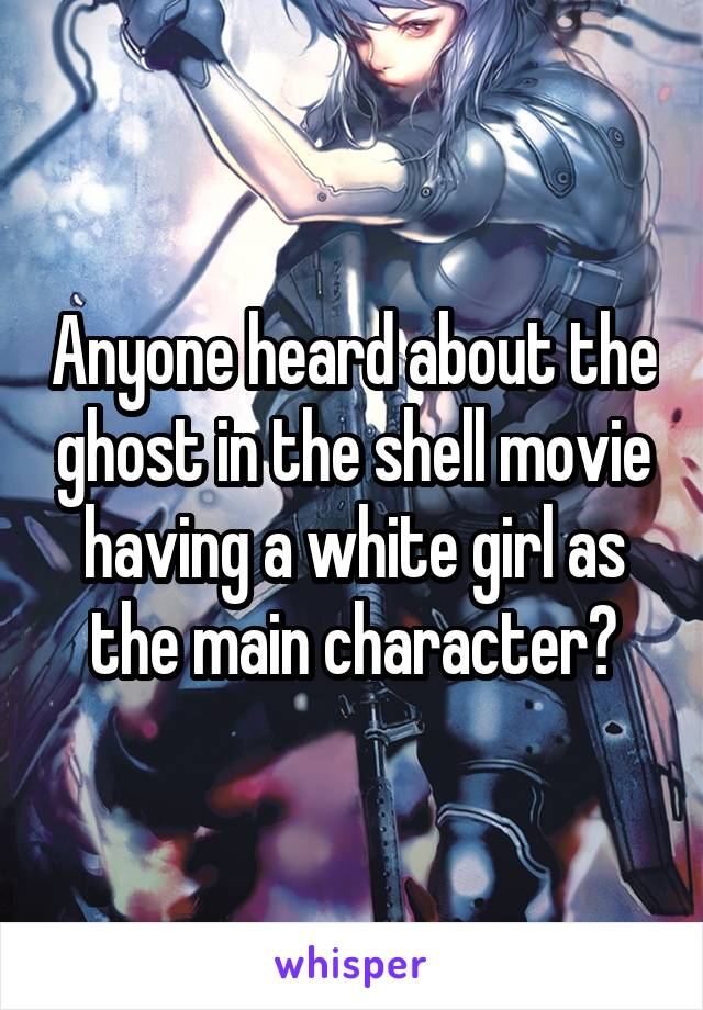 Anyone heard about the ghost in the shell movie having a white girl as the main character?
