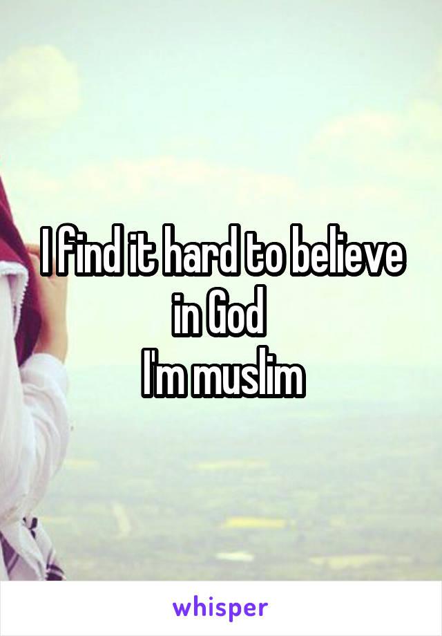 I find it hard to believe in God  I'm muslim