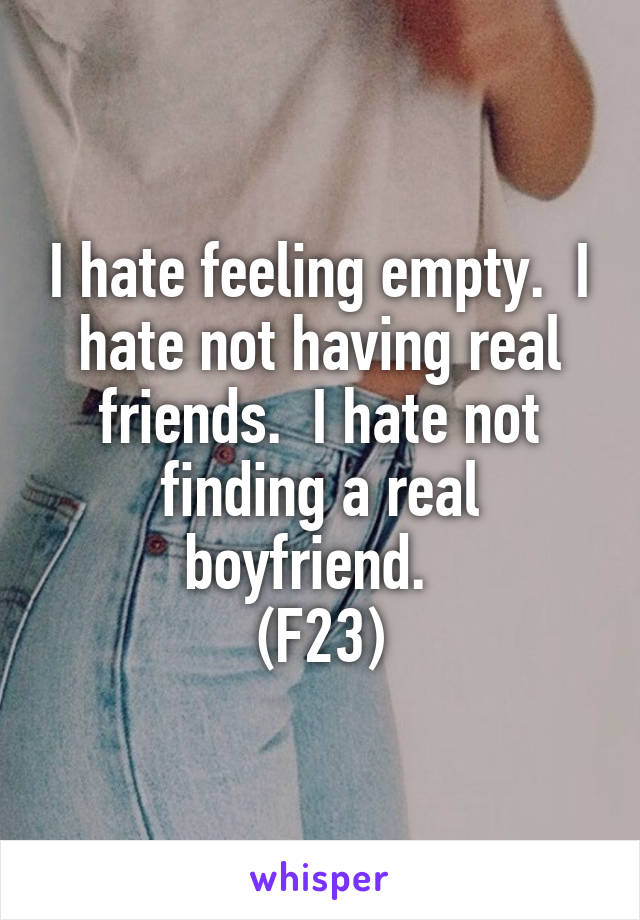 I hate feeling empty.  I hate not having real friends.  I hate not finding a real boyfriend.   (F23)
