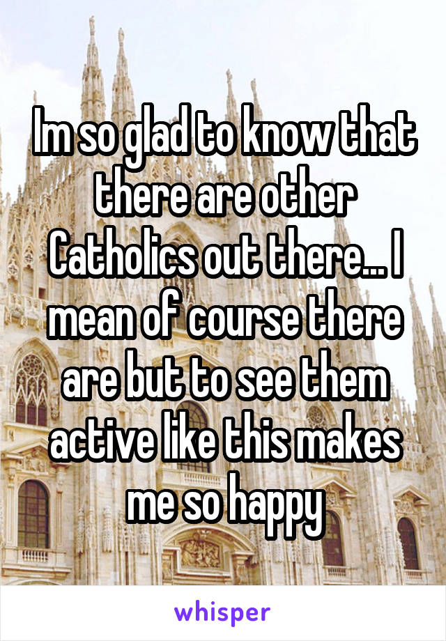 Im so glad to know that there are other Catholics out there... I mean of course there are but to see them active like this makes me so happy
