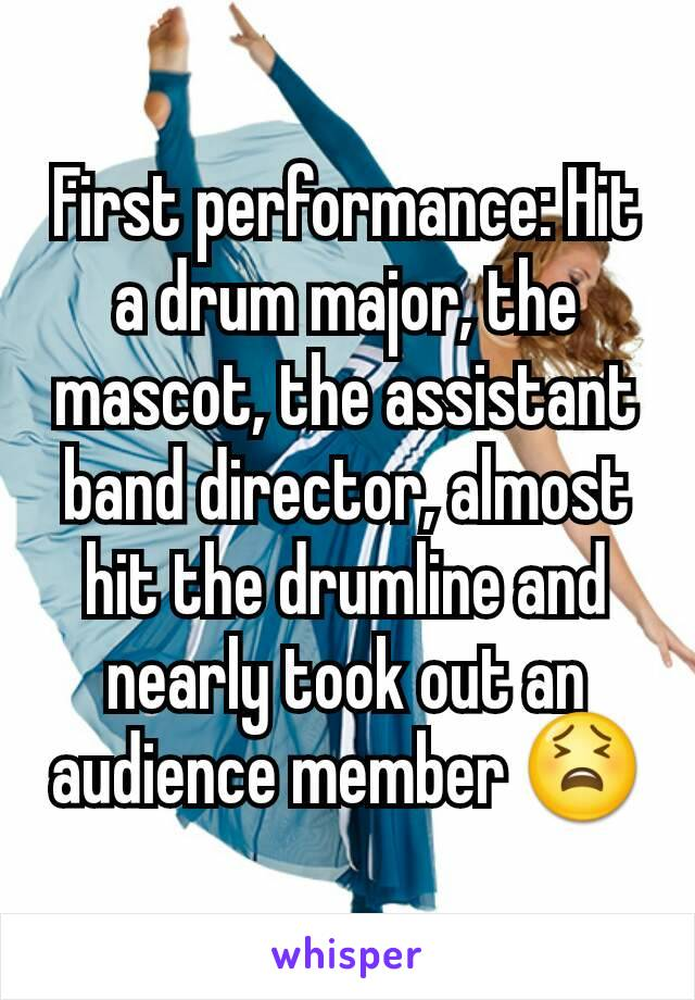 First performance: Hit a drum major, the mascot, the assistant band director, almost hit the drumline and nearly took out an audience member 😫