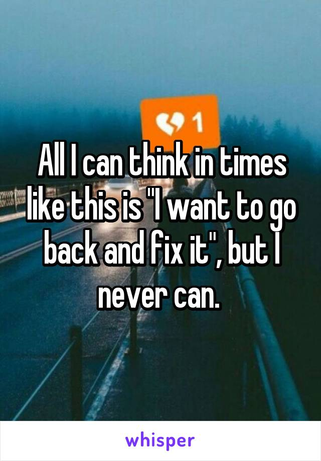 """All I can think in times like this is """"I want to go back and fix it"""", but I never can."""