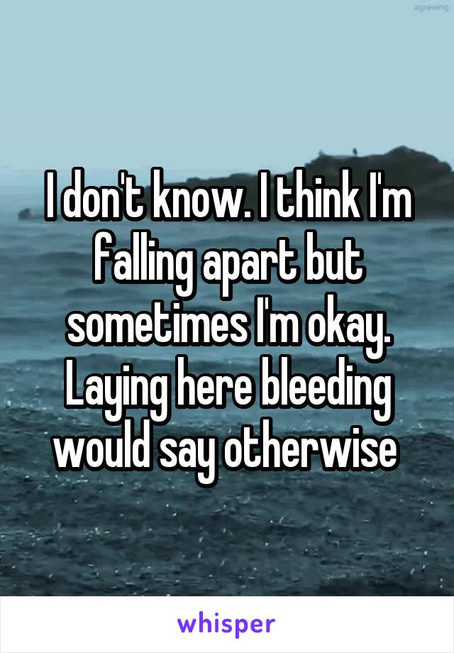 I don't know. I think I'm falling apart but sometimes I'm okay. Laying here bleeding would say otherwise
