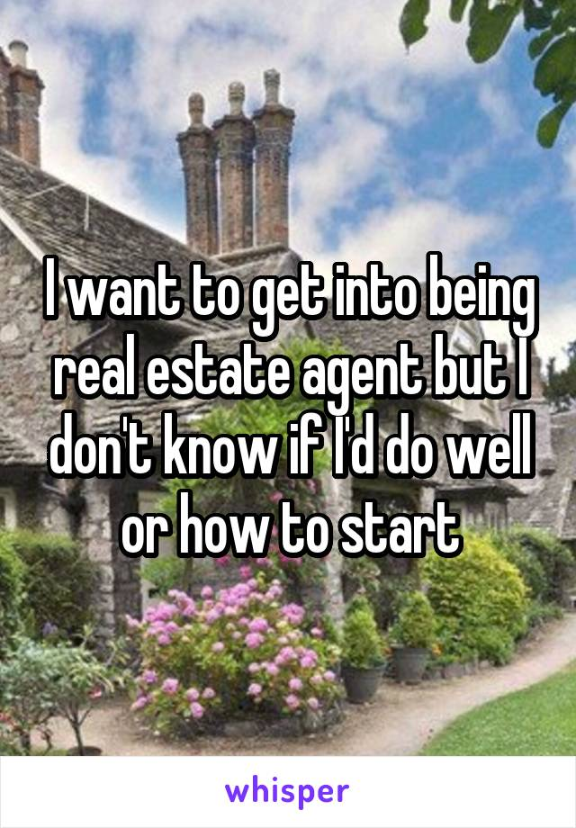 I want to get into being real estate agent but I don't know if I'd do well or how to start