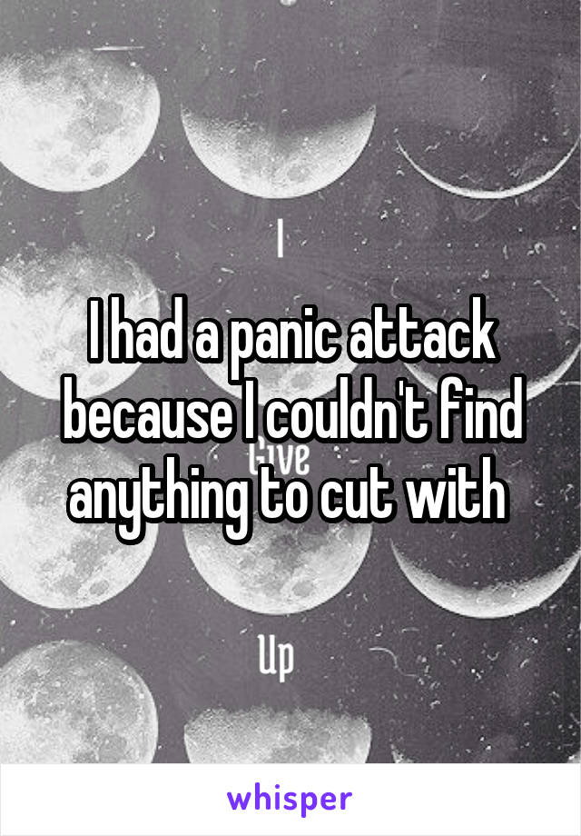 I had a panic attack because I couldn't find anything to cut with