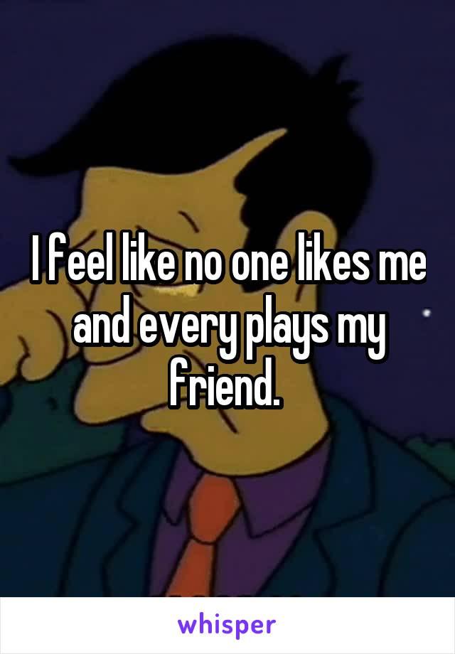 I feel like no one likes me and every plays my friend.