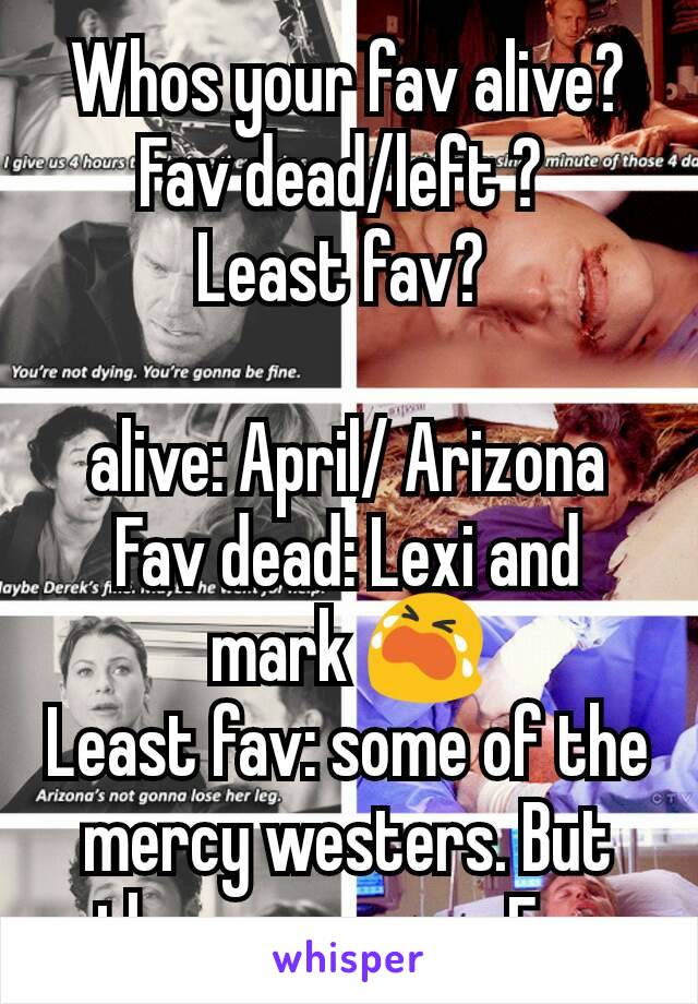 Whos your fav alive? Fav dead/left ?  Least fav?   alive: April/ Arizona Fav dead: Lexi and mark 😭 Least fav: some of the mercy westers. But they grew on mFav