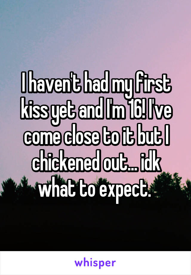 I haven't had my first kiss yet and I'm 16! I've come close to it but I chickened out... idk what to expect.