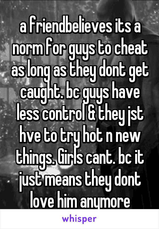 a friendbelieves its a norm for guys to cheat as long as they dont get caught. bc guys have less control & they jst hve to try hot n new things. Girls cant. bc it just means they dont love him anymore