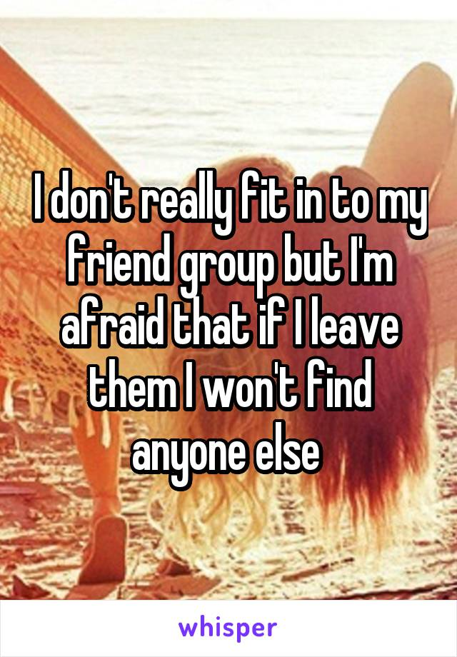 I don't really fit in to my friend group but I'm afraid that if I leave them I won't find anyone else