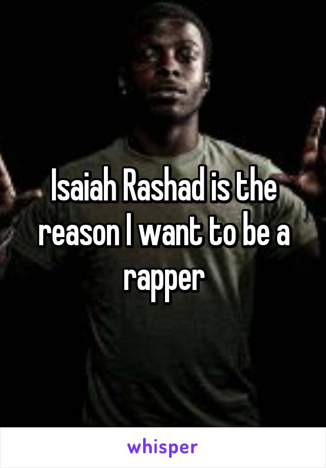 Isaiah Rashad is the reason I want to be a rapper