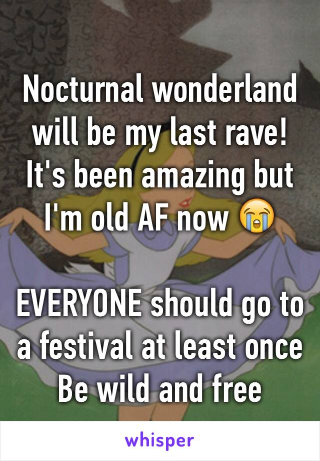 Nocturnal wonderland will be my last rave!  It's been amazing but I'm old AF now 😭  EVERYONE should go to a festival at least once Be wild and free