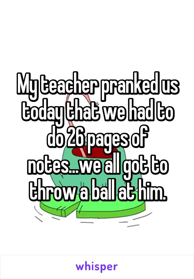 My teacher pranked us today that we had to do 26 pages of notes...we all got to throw a ball at him.