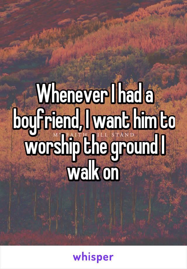 Whenever I had a boyfriend, I want him to worship the ground I walk on