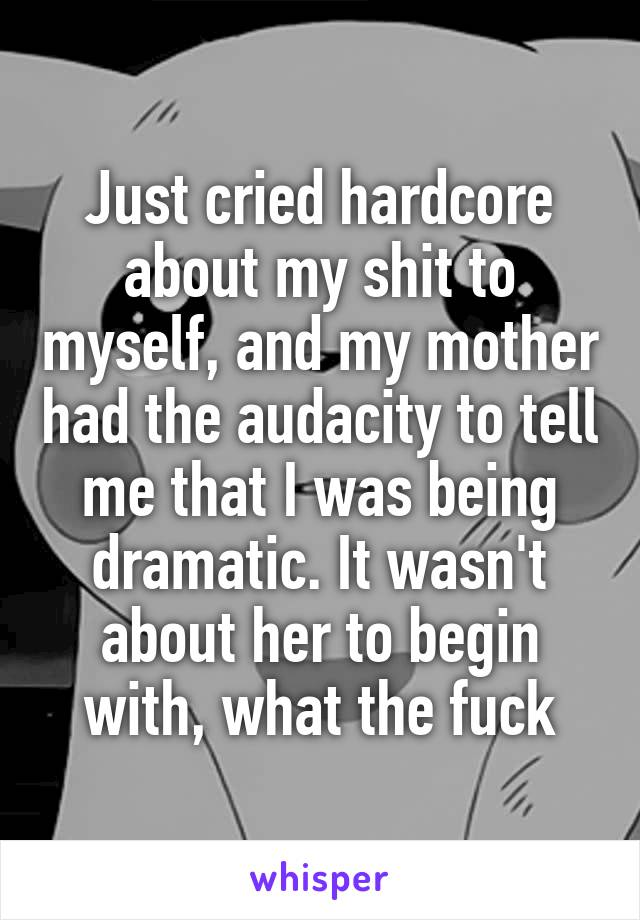 Just cried hardcore about my shit to myself, and my mother had the audacity to tell me that I was being dramatic. It wasn't about her to begin with, what the fuck