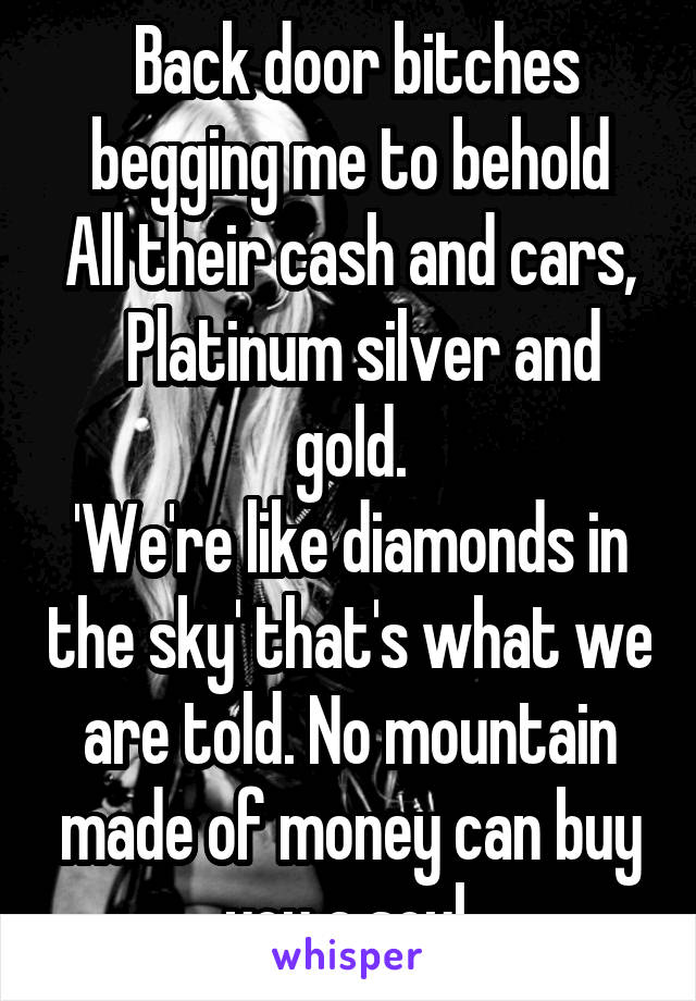 Back door bitches begging me to behold All their cash and cars,   Platinum silver and gold. 'We're like diamonds in the sky' that's what we are told. No mountain made of money can buy you a soul.