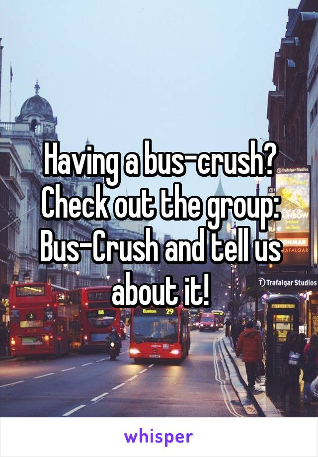 Having a bus-crush? Check out the group: Bus-Crush and tell us about it!