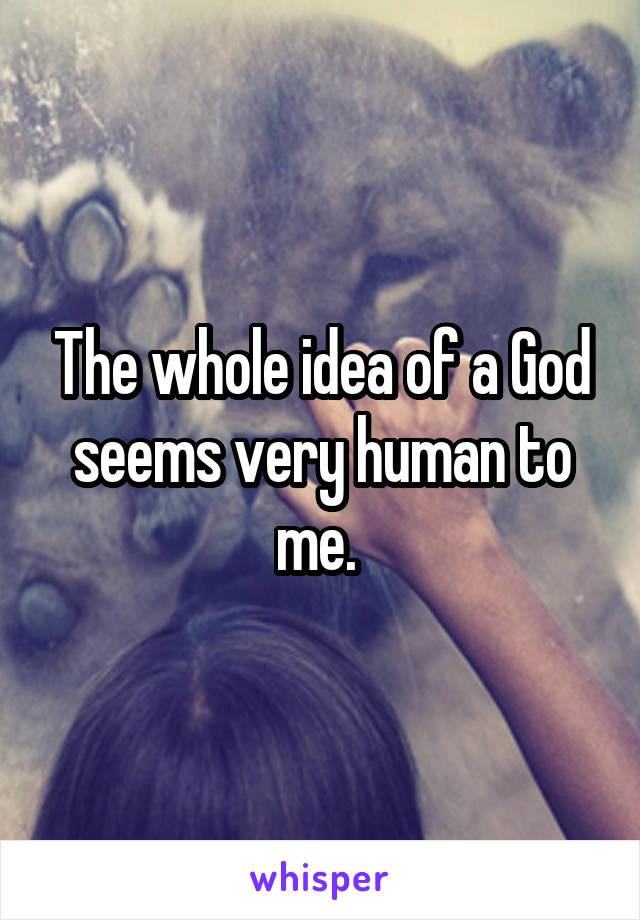 The whole idea of a God seems very human to me.