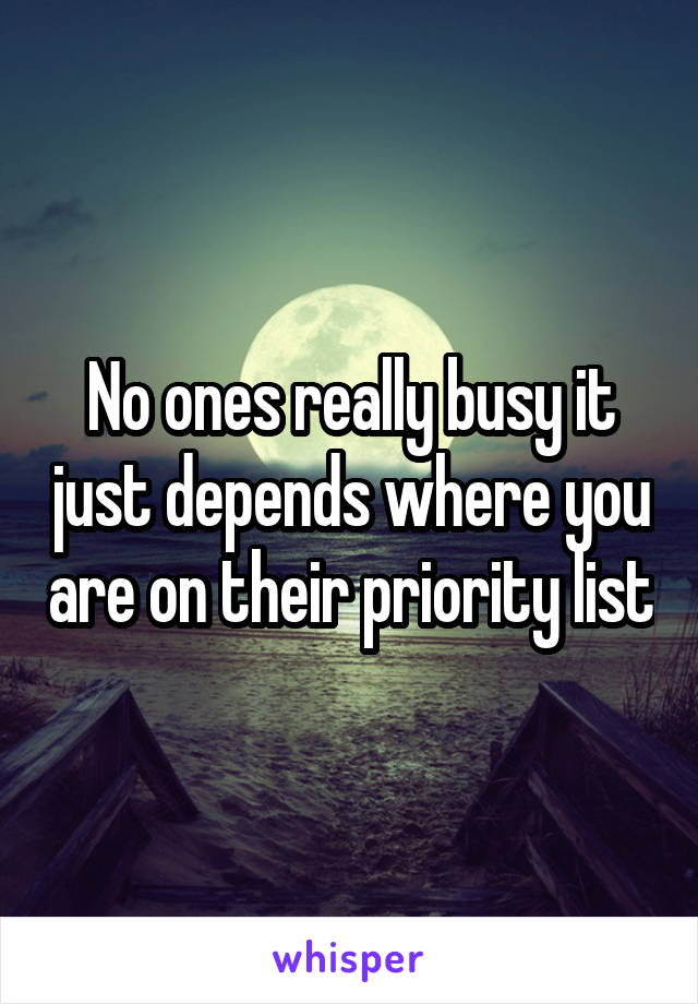 No ones really busy it just depends where you are on their priority list