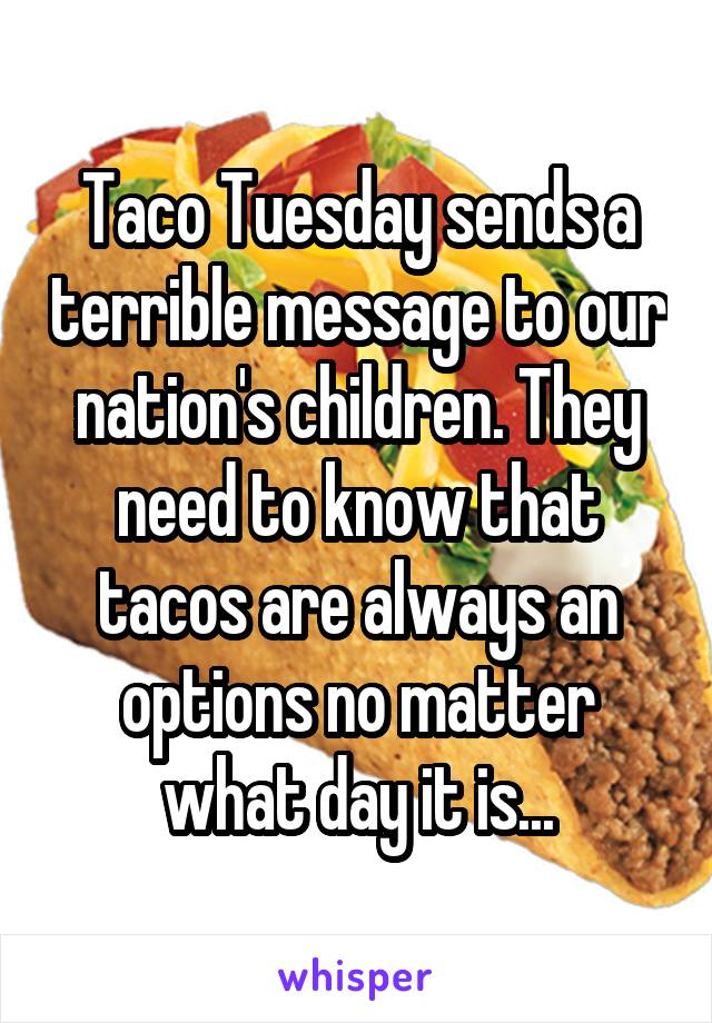 Taco Tuesday sends a terrible message to our nation's children. They need to know that tacos are always an options no matter what day it is...