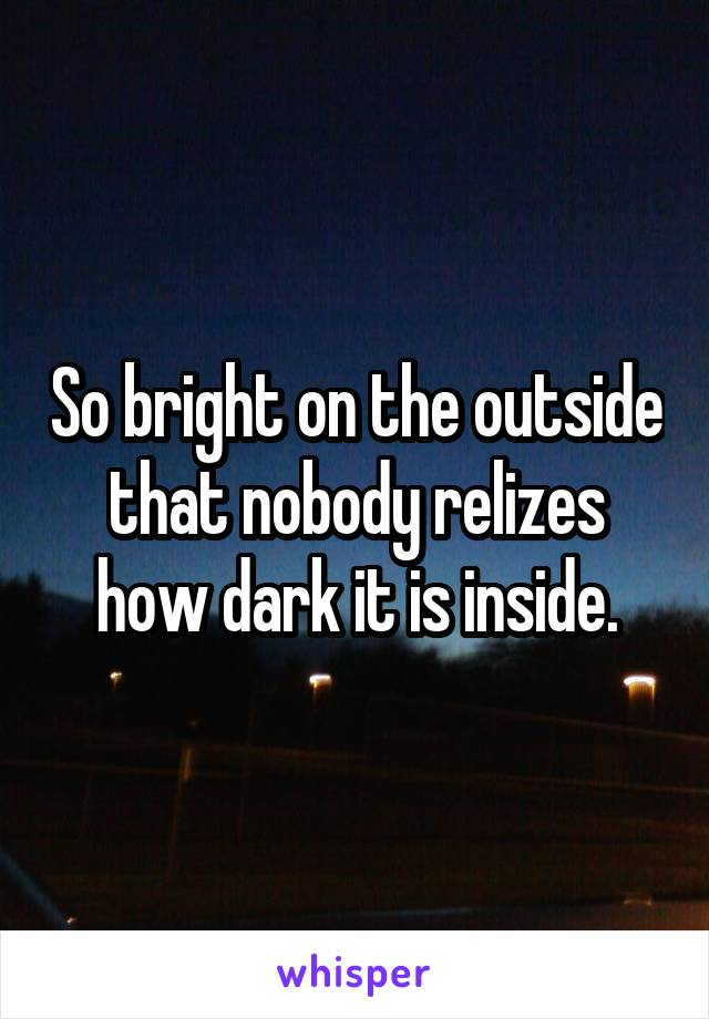 So bright on the outside that nobody relizes how dark it is inside.