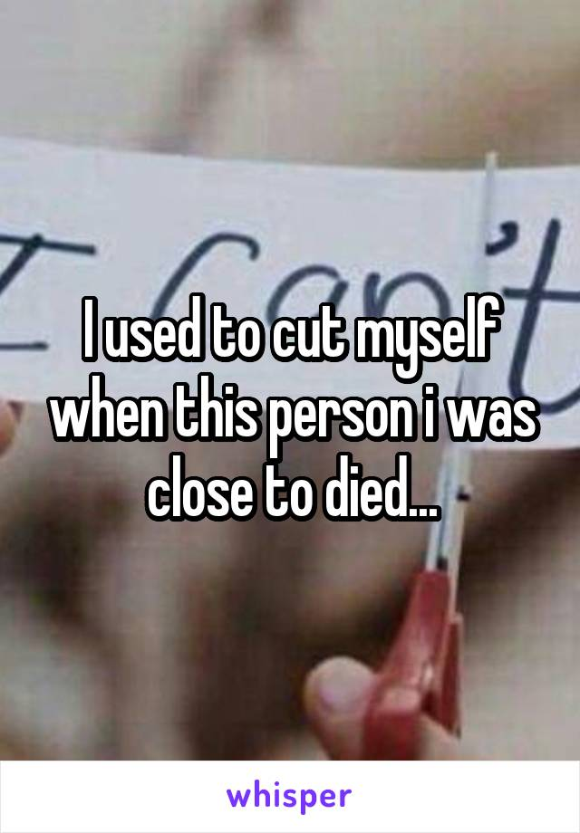 I used to cut myself when this person i was close to died...