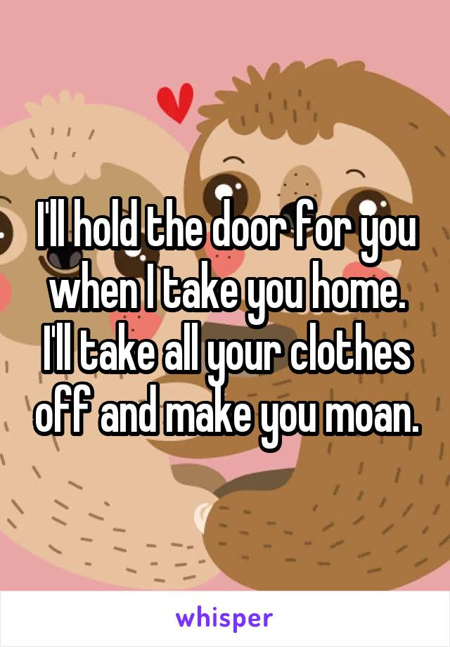 I'll hold the door for you when I take you home. I'll take all your clothes off and make you moan.