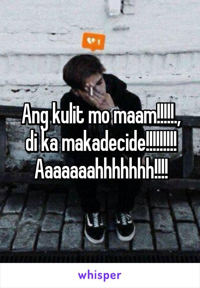 Ang kulit mo maam!!!!!., di ka makadecide!!!!!!!!! Aaaaaaahhhhhhh!!!!