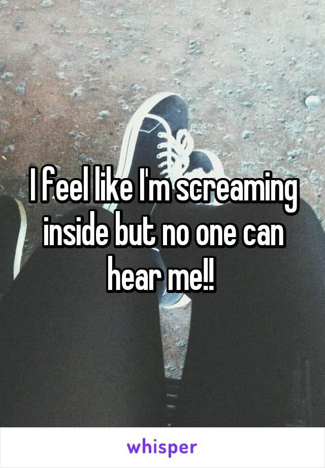 I feel like I'm screaming inside but no one can hear me!!